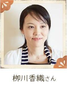 栁川香織さん シンプルな料理をより美味しく!がモットー。2012年日本テレビ系「ヒルナンデス!」内の史上最大の家庭料理コンテスト「レシピの女王シーズン2」にて優勝。