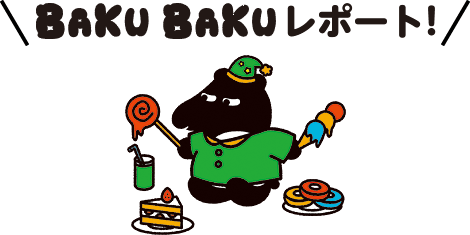 BAKUBAKUレポート!