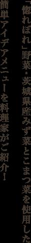 「惚れぼれ」野菜・茨城県産みず菜とこまつ菜を使用した簡単アイデアメニューを料理家がご紹介!