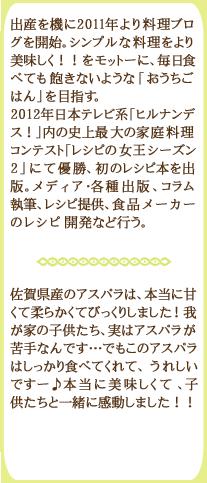 出産を機に2011年より料理ブログを開始。シンプルな料理をより美味しく!!をモットーに、毎日食べても飽きないような「おうちごはん」を目指す。2012年日本テレビ系「ヒルナンデス!」内の史上最大の家庭料理コンテスト「レシピの女王シーズン2」にて優勝、初のレシピ本を出版。メディア・各種出版、コラム執筆、レシピ提供、食品メーカーのレシピ開発など行う。佐賀県産のアスパラは、本当に甘くて柔らかくてびっくりしました!我が家の子供たち、実はアスパラが苦手なんです…でもこのアスパラはしっかり食べてくれて、うれしいですー♪本当に美味しくて、子供たちと一緒に感動しました!!