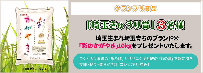グランプリ賞品は「埼玉県産きゅうり賞」として3名様に、埼玉生まれ埼玉育ちのブランド米「彩のかがやき」10kgをプレゼントいたします。コシヒカリ系統の「祭り晴」とササニシキ系統の「彩の夢」を親に持ち、食味・粘り・柔らかさは「コシヒカリ」並み!