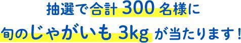 抽選で300名様に旬のじゃがいも3kgが当たります!