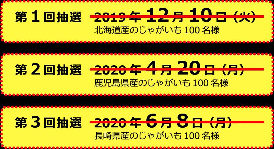 第1回抽選:2019年12月10日(火)北海道産のじゃがいも100名様/第2回抽選:2020年4月20日(月)鹿児島県産のじゃがいも100名様/第3回抽選:2020年6月8日(月)長崎県産のじゃがいも100名様
