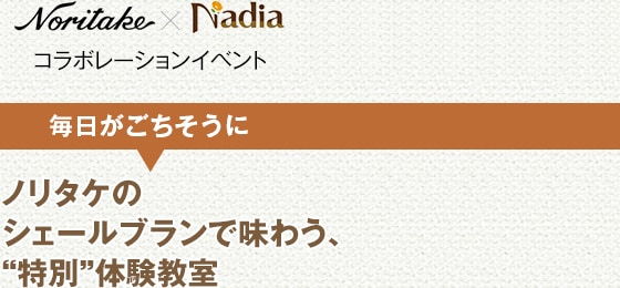 """Noritake×Nadia コラボレーションイベント「毎日がごちそうに」ノリタケのシェールブランで味わう、""""特別""""体験教室"""