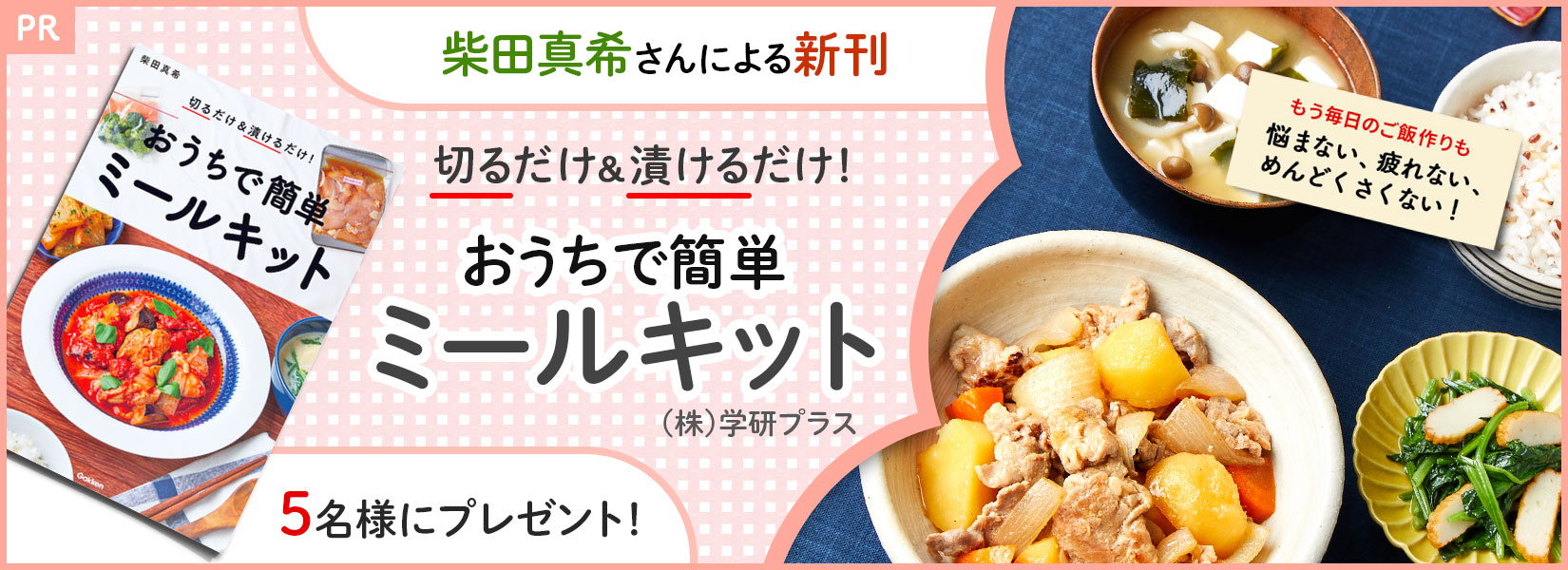 もう毎日のご飯作りも悩まない、疲れない、めんどくさくない!柴田真希さんによる新刊「切るだけ&漬けるだけ! おうちで簡単ミールキット」((株)学研プラス)を5名様にプレゼント!