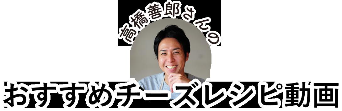 高橋善郎さんのおすすめチーズレシピ動画